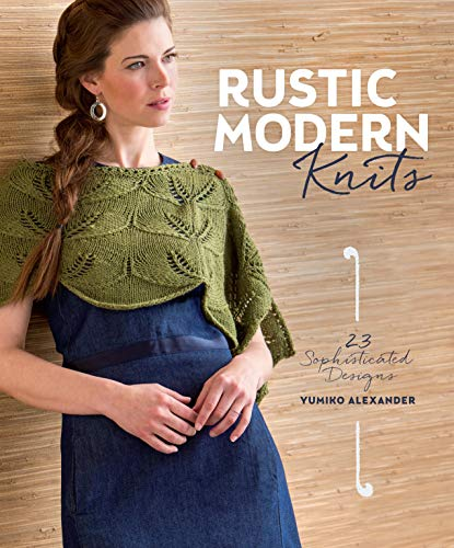 Rustic Modern Knits: 23 Sophisticated Designs: Alexander, Yumiko