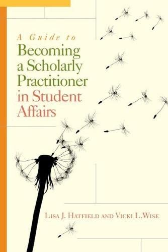 A Guide to Becoming a Scholarly Practitioner in Student Affairs: Hatfield, Lisa J.; Wise, Vicki L.