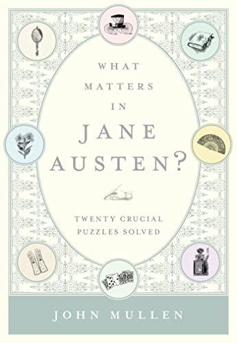 What Matters in Jane Austen?: Twenty Crucial Puzzles Solved: Mullan, John