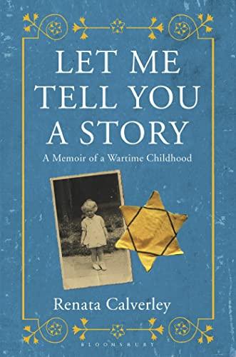 Let Me Tell You a Story: A Memoir of a Wartime Childhood: Calverley, Renata