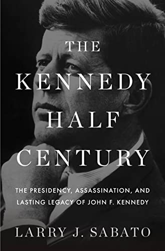 The Kennedy Half-Century: The Presidency, Assassination, and Lasting Legacy of John F. Kennedy (...
