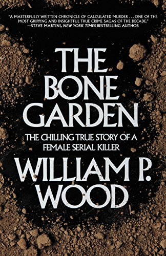 The Bone Garden: The Chilling True Story of a Female Serial Killer: Wood, William P.