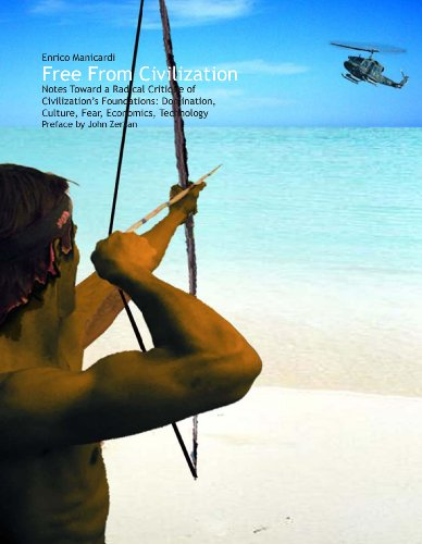 9781620490174: Free From Civilization - Notes Toward a Radical Critique of Civilization's Foundations: Domination, Culture, Fear, Economics and Technology