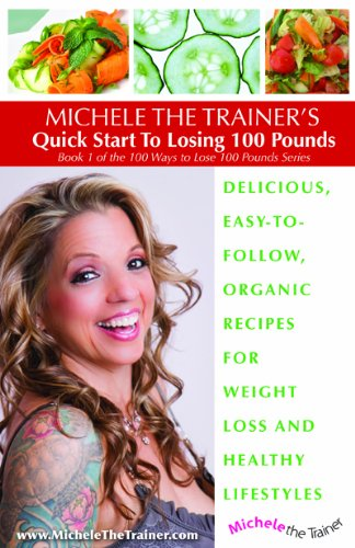 9781620500521: Michele the Trainer's Quick Start to Losing 100 Pounds Delicious, Easy-To-Follow, Organic Recipes for Weight Loss and Healthy Lifestyles (Book 1 of the 100 Ways to Lose 100 Pounds Series, Book 1)