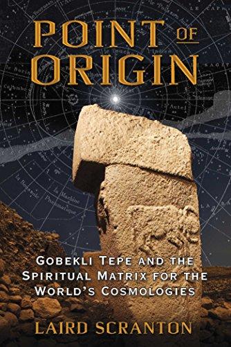 Point of Origin: Gobekli Tepe and the Spiritual Matrix for the World's Cosmologies: Scranton, ...