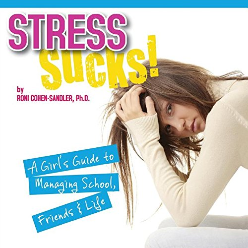 Stress Sucks! A Girl's Guide to Managing School, Friends and Life: Cohen-Sandler, Roni