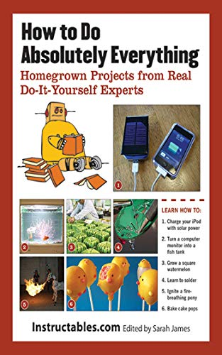How To Do Absolutely Everything: Homegrown Projects From Real Do It Yourself Experts