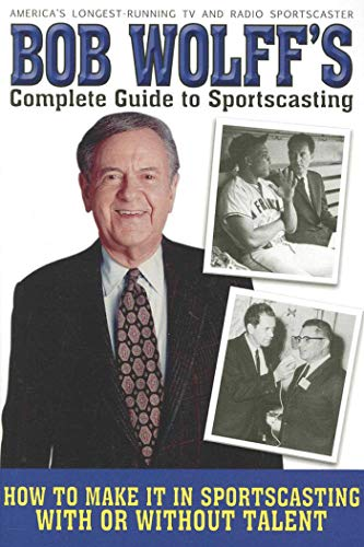 9781620871775: Bob Wolff's Complete Guide to Sportscasting: How to Make It in Sportscasting With or Without Talent