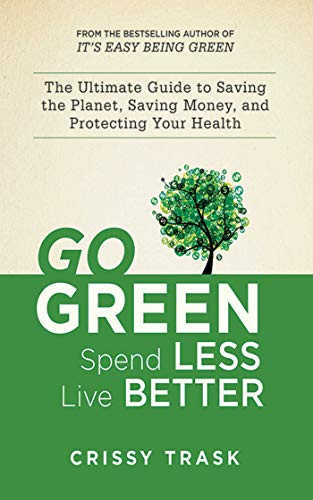 9781620872109: Go Green, Spend Less, Live Better: The Ultimate Guide to Saving the Planet, Saving Money, and Protecting Your Health
