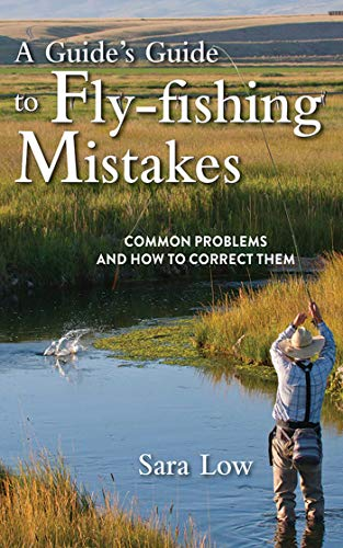 A Guide's Guide to Fly-Fishing Mistakes: Common Problems and How to Correct Them: Low, Sara