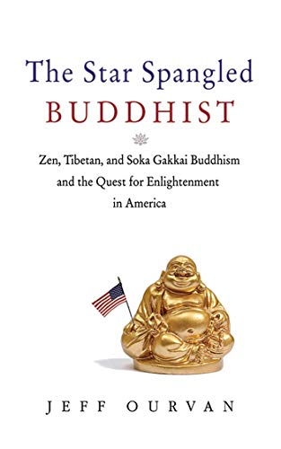 The Star Spangled Buddhist: Zen, Tibetan, and Soka Gakkai Buddhism and the Quest for Enlightenment ...