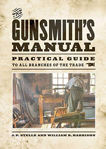 The Gunsmith s Manual: Practical Guide to All Branches of the Trade (Paperback): J. P. Stelle, ...