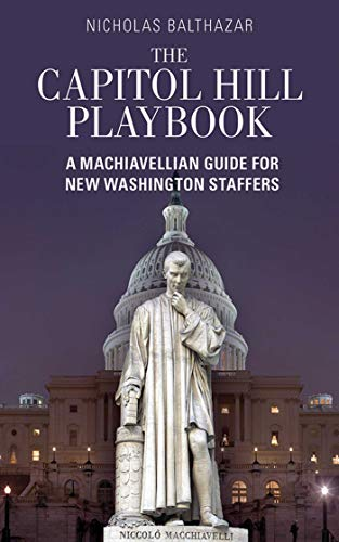 The Capitol Hill Playbook: A Machiavellian Guide for Young Political Professionals: Balthazar, ...