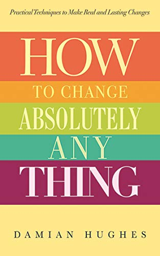 How to Change Absolutely Anything: Practical Techniques to Make Real and Lasting Changes: Hughes, ...