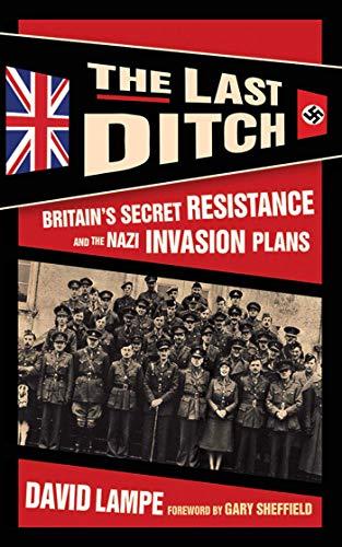 The Last Ditch: Britain's Secret Resistance and the Nazi Invasion Plans: Lampe, David