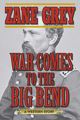 War Comes to the Big Bend: A Western Story: Grey, Zane