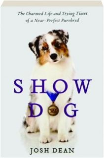 9781620903889: Show Dog: The Charmed Life and Trying Times of a Near-perfect Purebred