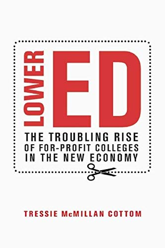 Lower Ed: The Troubling Rise of For-Profit Colleges in the New Economy: McMillan Cottom, Tressie