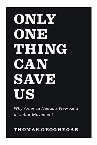Only One Thing Can Save Us: Why America Needs a New Kind of Labor Movement: Thomas Geoghegan
