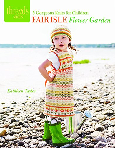 Fair Isle Flower Garden: 5 Gorgeous Knits for Children (Threads Selects): Taylor, Kathleen