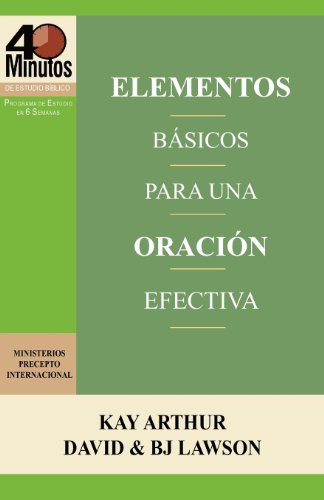Elementos Básicos para una Oración Efectiva / The Essentials of Effective Prayer (40 Minute Bible Studies) (Spanish Edition) (1621190269) by Kay Arthur; David Lawson; BJ Lawson