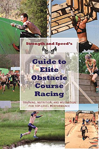 Strength Speed s Guide to Elite Obstacle Course Racing: Training, Nutrition, and Motivation for Top-Level Performance