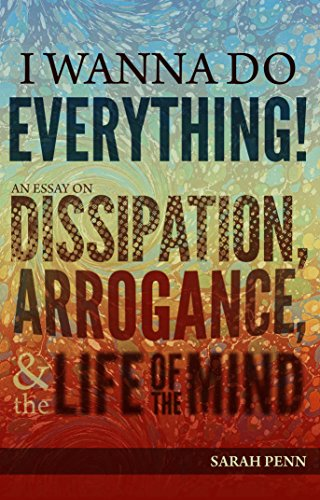 9781621307167: I Wanna Do Everything! An Essay on Dissipation, Arrogance, and the Life of the Mind