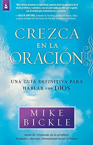 Crezca en la oración: Una guía definitiva para hablar con Dios (Spanish Edition) (1621361918) by Mike Bickle