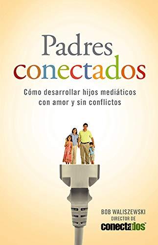 Padres Conectados: Como Desarrollar Hijos Mediaticos Con Amor y Sin Conflictos = Parents Connected ...