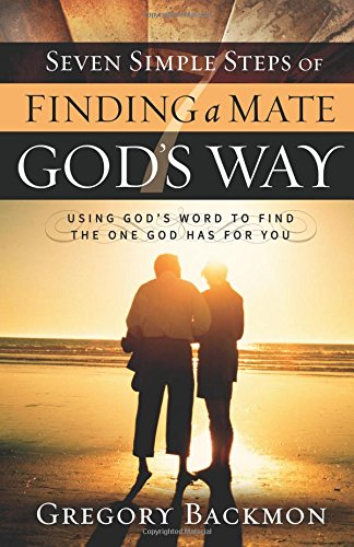 Seven Simple Steps of Finding a Mate God's Way: Using God's Word to Find the One God Has ...