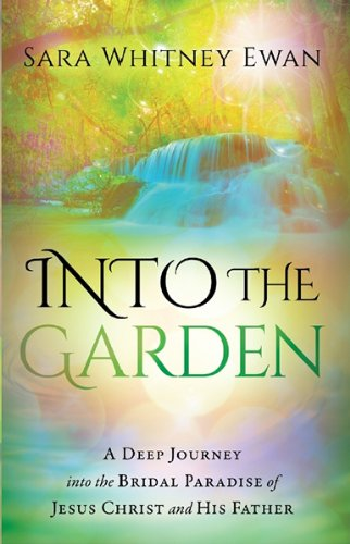 Into the Garden: A Deep Journey Into the Bridal Paradise of Jesus Christ and His Father: Ewan, Sara...
