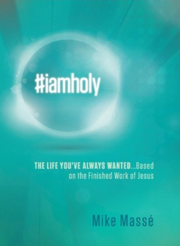 #iamholy: The Life Youve Always Wanted.Based on the Finished Work of Jesus: Mike Massé