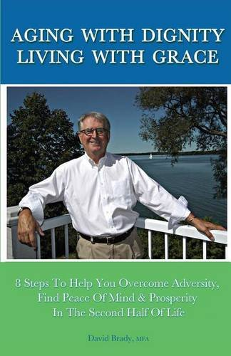 9781621374749: Aging with Dignity, Living with Grace: 8 Steps to Help You Overcome Adversity, Find Peace of Mind & Prosperity in the Second Half of Life