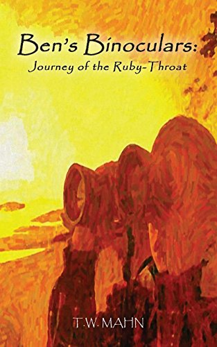 Ben's Binoculars: Journey of the Ruby-Throat: Mahn, T.W.