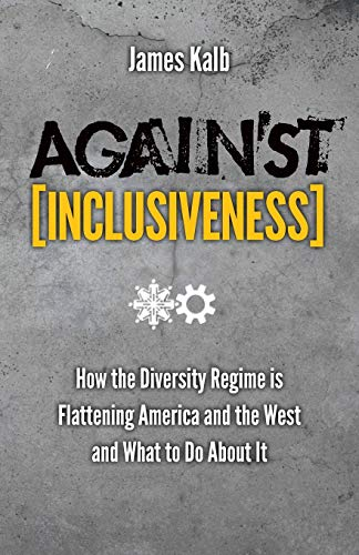 Against Inclusiveness: How the Diversity Regime is Flattening America and the West and What to Do ...