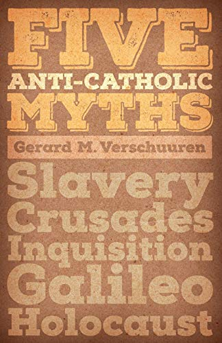 Five Anti-Catholic Myths: Slavery, Crusades, Inquisition, Galileo, Holocaust: Verschuuren, Gerard M...