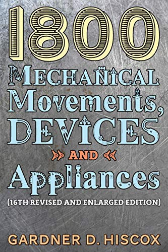 1800 Mechanical Movements, Devices and Appliances 9781621389750 This extraordinary compendium of early-twentieth-century mechanical devices covers a seemingly inexhaustible variety of technological ap