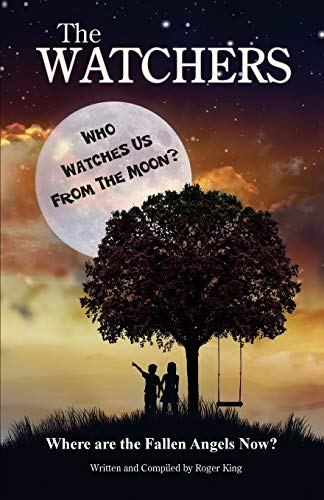 THE Watchers: Who Watches Us From the Moon and Where Did the Fallen Angels Go?: Roger King
