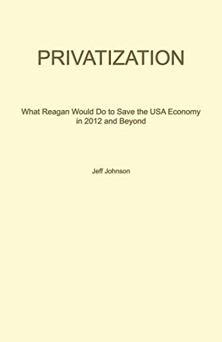 PRIVATIZATION: What Reagan Would Do To Save The USA Economy In 2012 And Beyond (1621419754) by Johnson, Jeff
