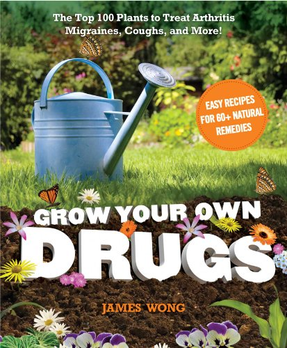 9781621450108: Grow Your Own Drugs: The Top 100 Plants to Grow or Get to Treat Arthritis,Migraines, Coughs and more!