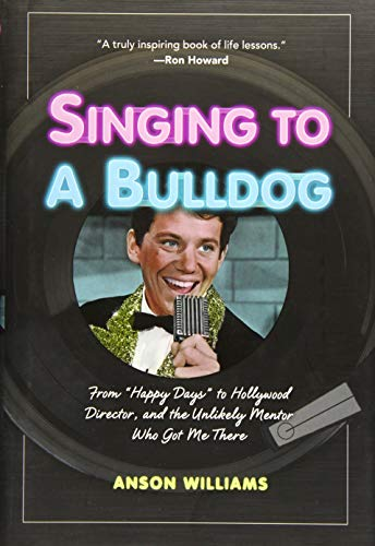 9781621452256: Singing to a Bulldog: From Happy Days to Hollywood Director, and the Unlikely Mentor Who Got Me There