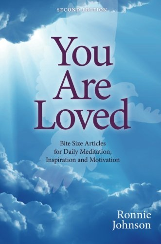 You Are Loved, Second Edition: Bite Size Articles for Daily Meditation, Inspiration, and Motivation...