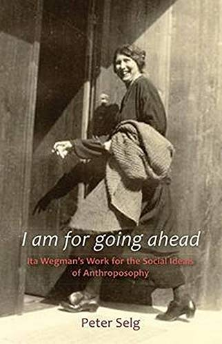 9781621480020: I Am for Going Ahead: Ita Wegman's Work for the Social Ideals of Anthroposophy