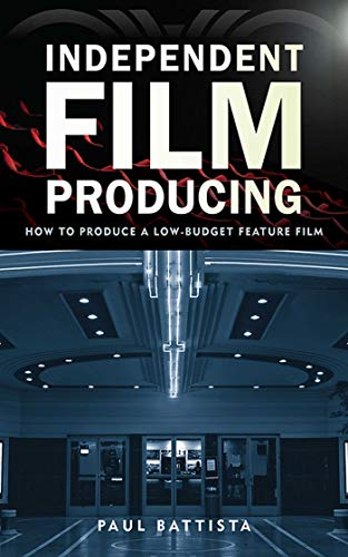 Independent Film Producing: How to Produce a Low-Budget Feature Film: Battista, Paul