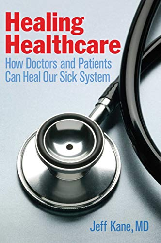 Healing Healthcare: How Doctors and Patients Can Heal Our Sick System: Kane, Jeff