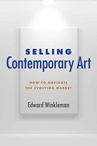Selling Contemporary Art: How to Navigate the Evolving Market: Winkleman, Edward