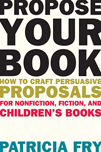Propose Your Book: How to Craft Persuasive Proposals for Nonfiction, Fiction, and Children's ...