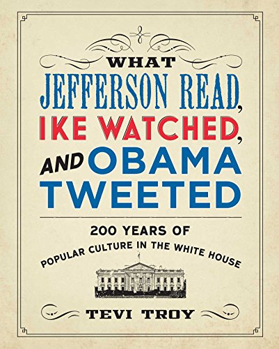 What Jefferson Read, Ike Watched, and Obama Tweeted: 200 Years of Popular Culture in the White ...