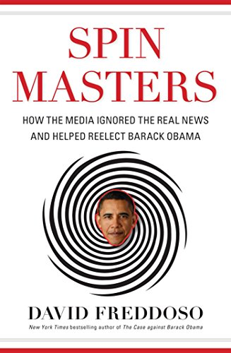Spin Masters: How the Media Ignored the Real News and Helped Reelect Barack Obama: Freddoso, David