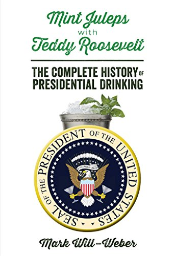 Mint Juleps with Teddy Roosevelt; The Complete History of Presidential Drinking
